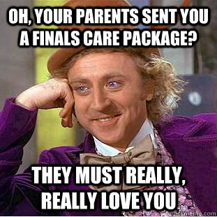 Oh, your parents sent you a finals care package? they must really, really love you  Condescending Wonka