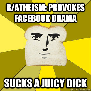 r/atheism: Provokes facebook drama Sucks a Juicy Dick