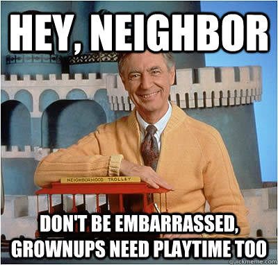 Hey, Neighbor  Don't be embarrassed, grownups need playtime too - Hey, Neighbor  Don't be embarrassed, grownups need playtime too  Misc