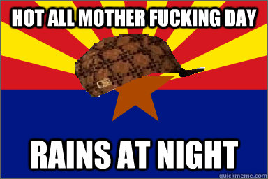 Hot all mother fucking day Rains at night - Hot all mother fucking day Rains at night  Scumbag Arizona