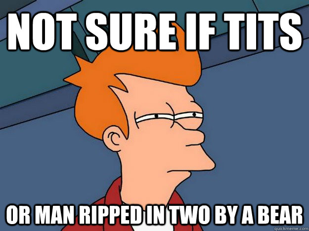 Not sure if tits or man ripped in two by a bear