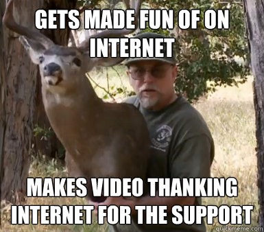 Gets made fun of on internet Makes video thanking internet for the support
