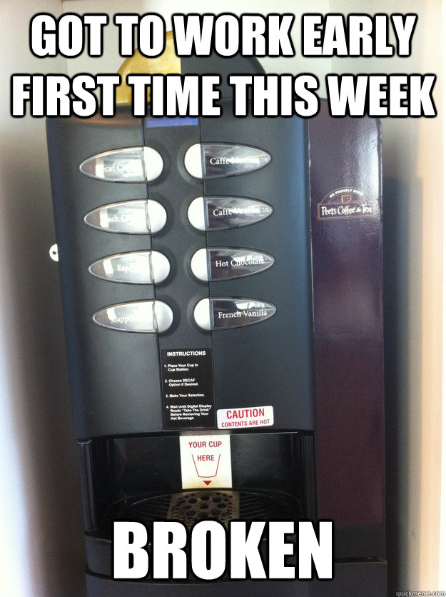 Coffee Maker Broke Meme : Got to work early first time this week Broken - Coffee Machine - quickmeme