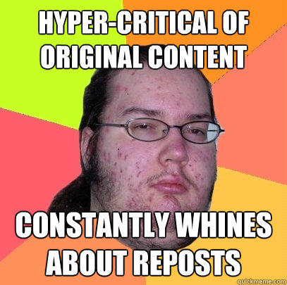Hyper-critical of original content Constantly whines about reposts - Hyper-critical of original content Constantly whines about reposts  Butthurt Dweller
