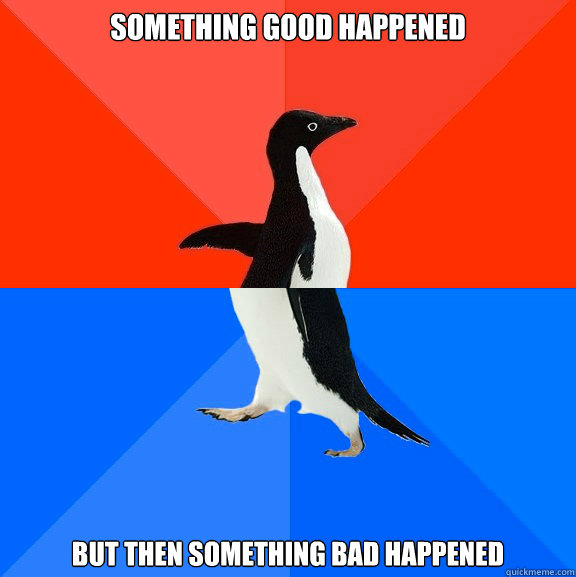 something good happened but then something bad happened - something good happened but then something bad happened  Socially Awesome Awkward Penguin