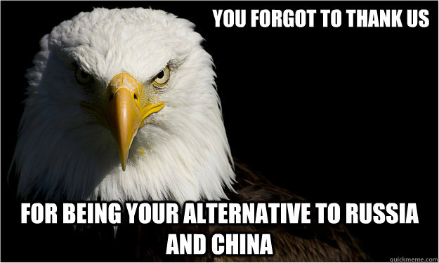 you forgot to thank us for being your alternative to russia and china