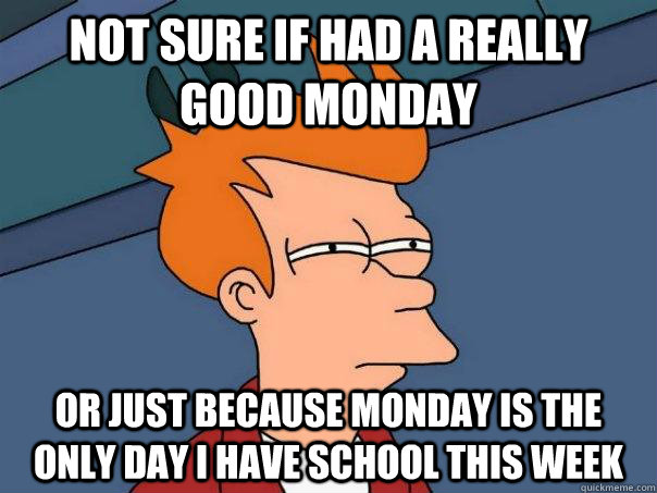 Not sure if had a really good monday Or just because monday is the only day I have school this week - Not sure if had a really good monday Or just because monday is the only day I have school this week  Futurama Fry