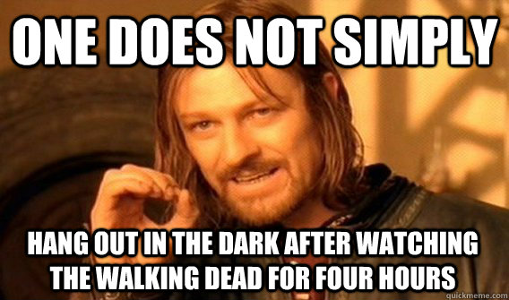 ONE DOES NOT SIMPLY HANG OUT IN THE DARK AFTER WATCHING THE WALKING DEAD FOR FOUR HOURS - ONE DOES NOT SIMPLY HANG OUT IN THE DARK AFTER WATCHING THE WALKING DEAD FOR FOUR HOURS  One Does Not Simply