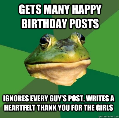 gets many happy birthday posts ignores every guy's post, writes a heartfelt thank you for the girls - gets many happy birthday posts ignores every guy's post, writes a heartfelt thank you for the girls  Foul Bachelor Frog