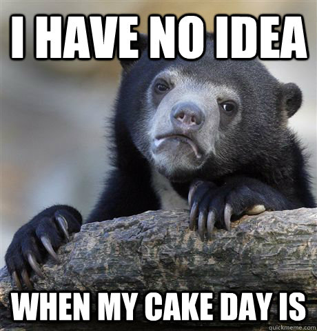 i have no idea when my cake day is - i have no idea when my cake day is  Confession Bear