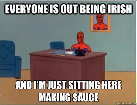 Everyone is out being Irish and I'm just sitting here Making sauce - Everyone is out being Irish and I'm just sitting here Making sauce  Spiderman Desk