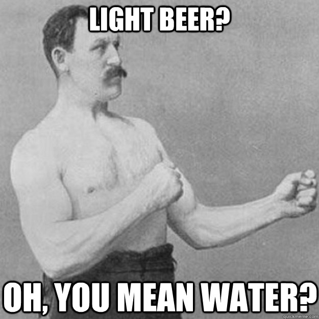 Light beer? Oh, you mean water? - Light beer? Oh, you mean water?  overly manly man