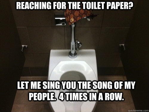 Reaching for the toilet paper? Let me sing you the song of my people.  4 times in a row. - Reaching for the toilet paper? Let me sing you the song of my people.  4 times in a row.  Scumbag Automatic Toilet