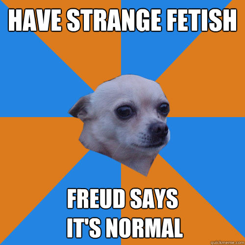 Have strange fetish Freud says  it's normal