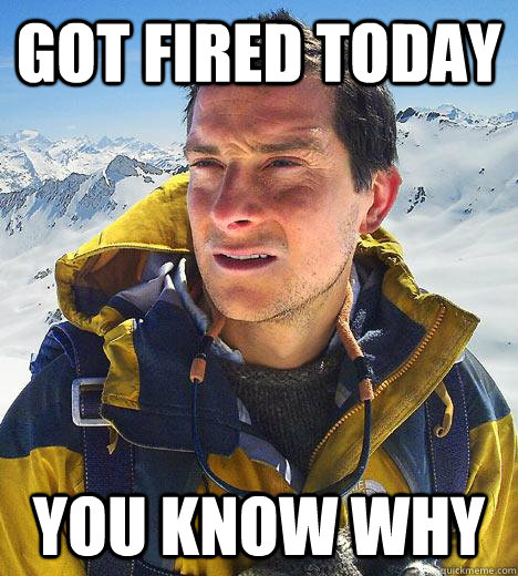 Got fired today you know why  Bear Grylls