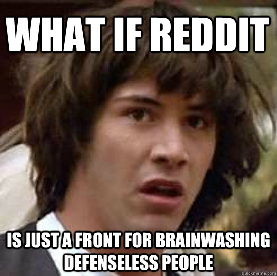 what if reddit is just a front for brainwashing defenseless people  conspiracy keanu