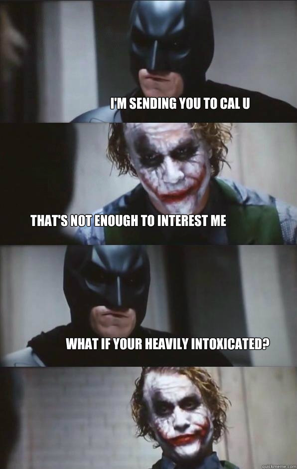 I'm sending you to Cal U That's not enough to interest me What if your heavily intoxicated?  Batman Panel