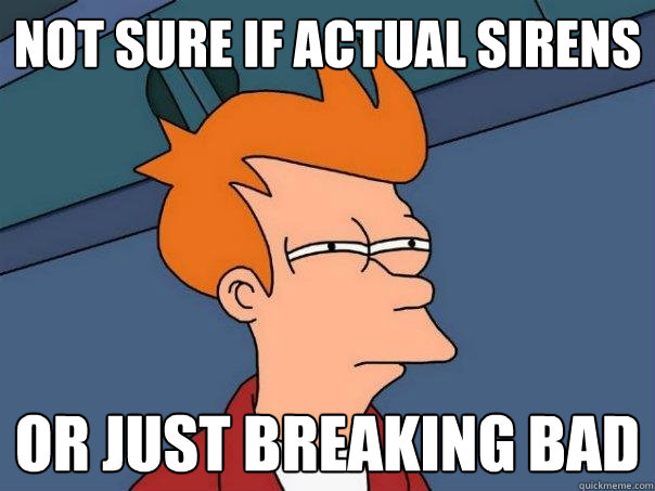 Not sure if actual sirens or just breaking bad - Not sure if actual sirens or just breaking bad  Futurama Fry