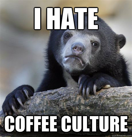 I hate coffee culture - I hate coffee culture  Confession Bear