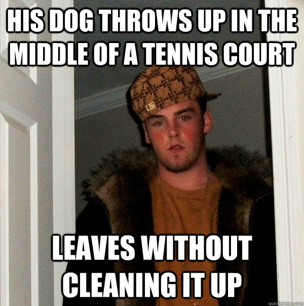 His dog throws up in the middle of a tennis court Leaves without cleaning it up - His dog throws up in the middle of a tennis court Leaves without cleaning it up  Scumbag Steve