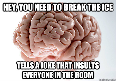 Hey, you need to break the ice tells a joke that insults everyone in the room - Hey, you need to break the ice tells a joke that insults everyone in the room  Scumbag Brain
