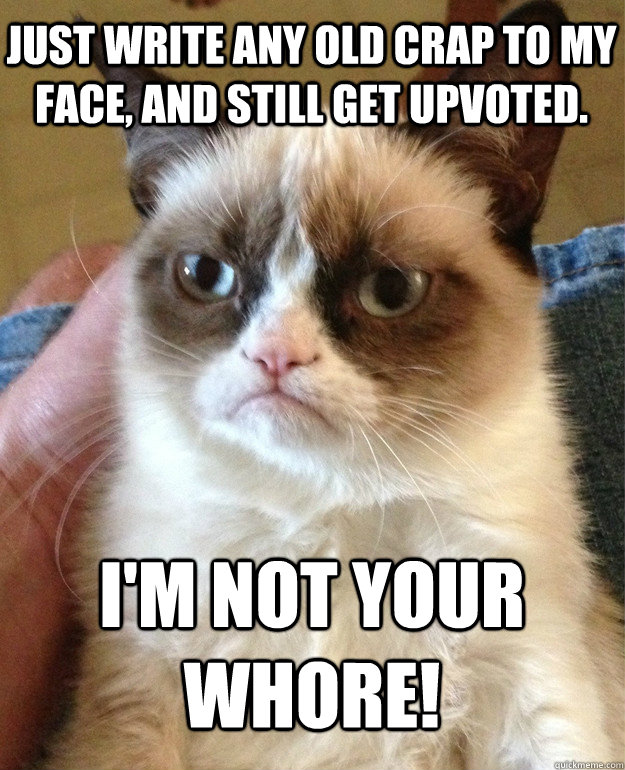 Just write any old crap to my face, and still get upvoted. I'm not your whore! - Just write any old crap to my face, and still get upvoted. I'm not your whore!  Grumpy Cat