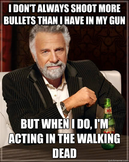 I don't always shoot more bullets than I have in my gun but when I do, I'm acting in the Walking Dead - I don't always shoot more bullets than I have in my gun but when I do, I'm acting in the Walking Dead  The Most Interesting Man In The World
