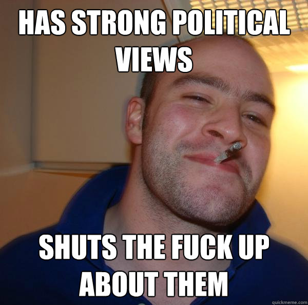 Has strong political views shuts the fuck up about them - Has strong political views shuts the fuck up about them  Misc