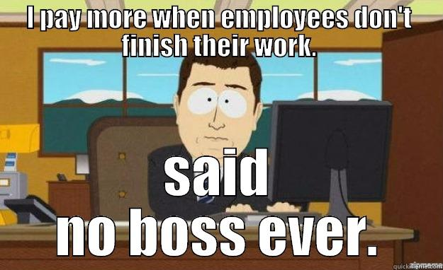 I PAY MORE WHEN EMPLOYEES DON'T FINISH THEIR WORK. SAID NO BOSS EVER. aaaand its gone
