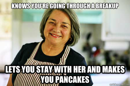 Knows you're going through a breakup Lets you stay with her and makes you pancakes  Good Gal Mom