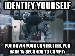 identify yourself put down your controller, you have 15 seconds to comply - identify yourself put down your controller, you have 15 seconds to comply  ED-209