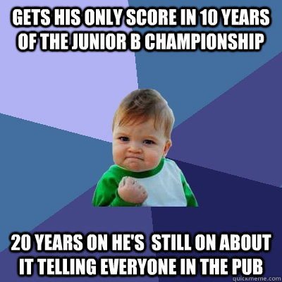 gets his only score in 10 years of the junior b championship 20 years on he's  still on about it telling everyone in the pub  Success Kid