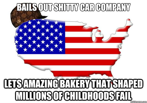 Bails out shitty car company Lets amazing bakery that shaped millions of childhoods fail