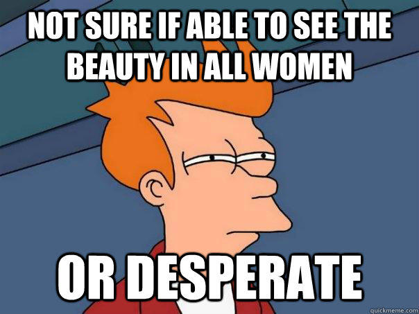 Not sure if able to see the beauty in all women Or desperate  Futurama Fry