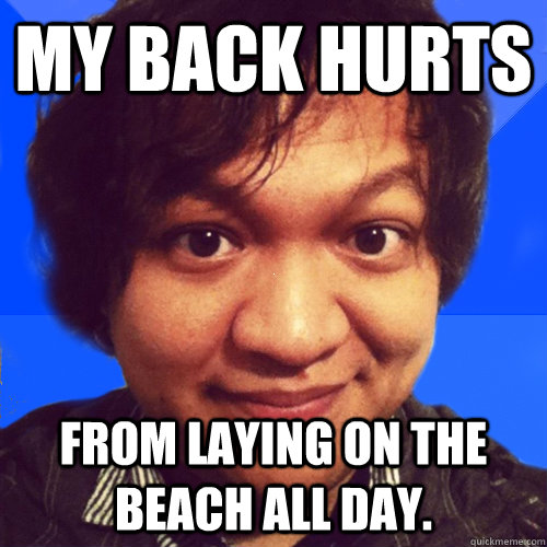 My back hurts from laying on the beach all day.