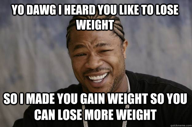 YO DAWG I HEARD YOU LIKE TO LOSE WEIGHT SO I MADE YOU GAIN WEIGHT SO YOU CAN LOSE MORE WEIGHT  Xzibit meme