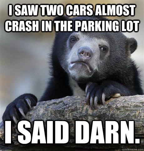 I saw two cars almost crash in the parking lot I said darn. - I saw two cars almost crash in the parking lot I said darn.  Confession Bear
