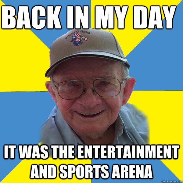 Back IN MY DAY  It was the Entertainment and Sports arena