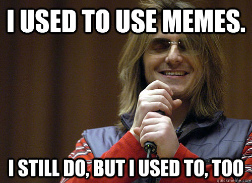 I used to use memes. I still do, but I used to, too