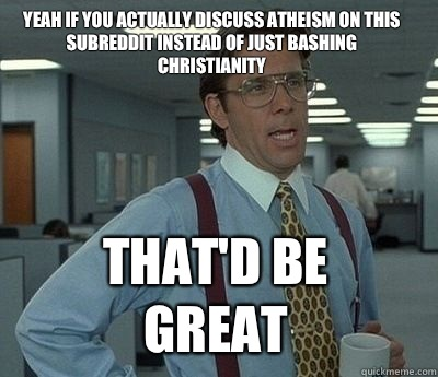 Yeah if you actually discuss atheism on this subreddit instead of just bashing christianity That'd be great - Yeah if you actually discuss atheism on this subreddit instead of just bashing christianity That'd be great  Bill Lumbergh