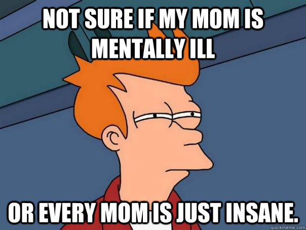 Not sure if my Mom is mentally ill Or every mom is just insane. - Not sure if my Mom is mentally ill Or every mom is just insane.  Futurama Fry