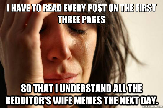 I have to read every post on the first three pages so that I understand all the redditor's wife memes the next day. - I have to read every post on the first three pages so that I understand all the redditor's wife memes the next day.  First World Problems