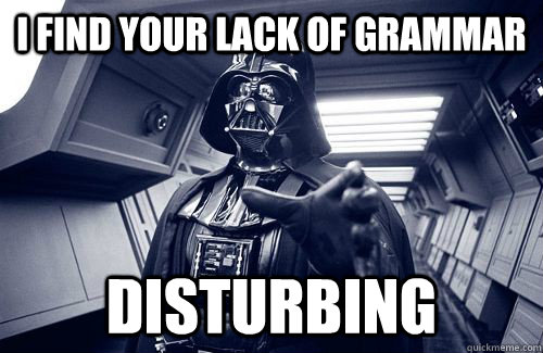 I find your lack of grammar Disturbing