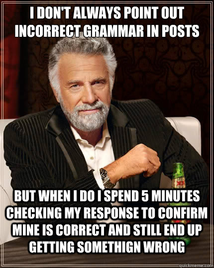 I don't always point out incorrect grammar in posts But when i do i spend 5 minutes checking my response to confirm mine is correct and still end up getting somethign wrong - I don't always point out incorrect grammar in posts But when i do i spend 5 minutes checking my response to confirm mine is correct and still end up getting somethign wrong  TheMostInterestingManInTheWorld