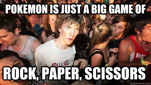 Pokemon is just a big game of rock, paper, scissors - Pokemon is just a big game of rock, paper, scissors  Sudden Clarity Clarence