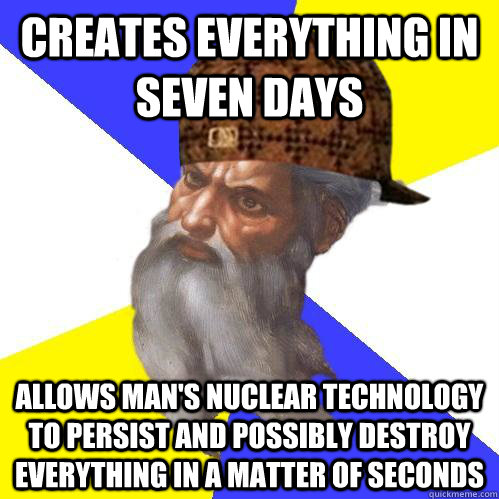 Creates everything in seven days  Allows man's nuclear technology to persist and possibly destroy everything in a matter of seconds  Scumbag Advice God