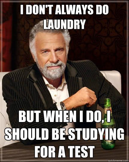 I DON'T ALWAYS DO LAUNDRY BUT WHEN I DO, I SHOULD BE STUDYING FOR A TEST - I DON'T ALWAYS DO LAUNDRY BUT WHEN I DO, I SHOULD BE STUDYING FOR A TEST  The Most Interesting Man In The World