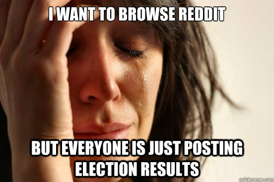 I want to browse reddit But everyone is just posting election results - I want to browse reddit But everyone is just posting election results  Misc