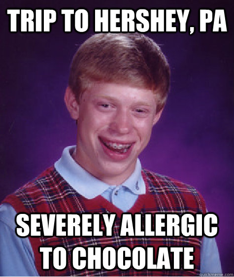 Trip to Hershey, PA Severely allergic to chocolate - Trip to Hershey, PA Severely allergic to chocolate  Bad Luck Brian
