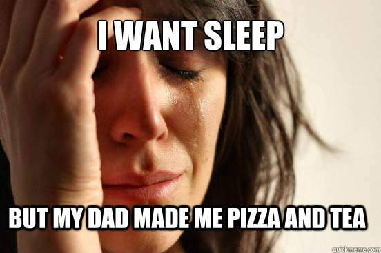 I want sleep But my dad made me pizza and tea - I want sleep But my dad made me pizza and tea  First World Problems